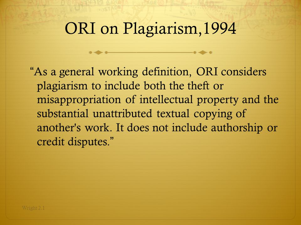 ORI on Plagiarism,1994 As a general working definition, ORI considers plagiarism to include both the theft or misappropriation of intellectual property and the substantial unattributed textual copying of another s work.