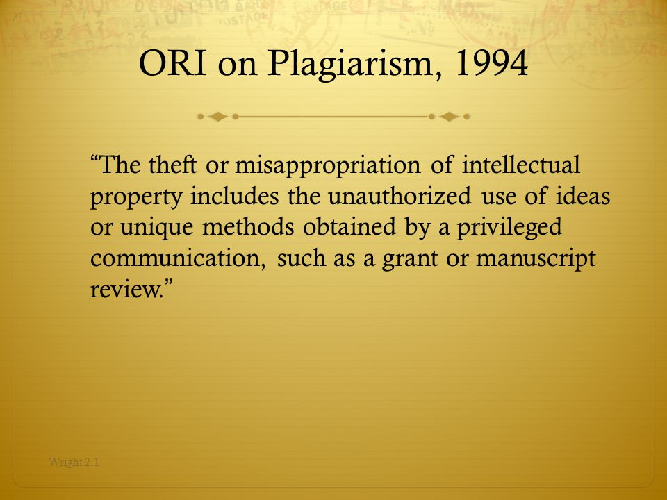 ORI on Plagiarism, 1994 The theft or misappropriation of intellectual property includes the unauthorized use of ideas or unique methods obtained by a privileged communication, such as a grant or manuscript review.
