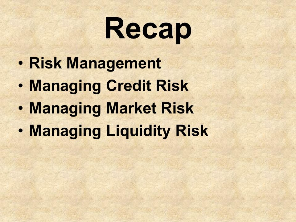 Recap Risk Management Managing Credit Risk Managing Market Risk Managing Liquidity Risk