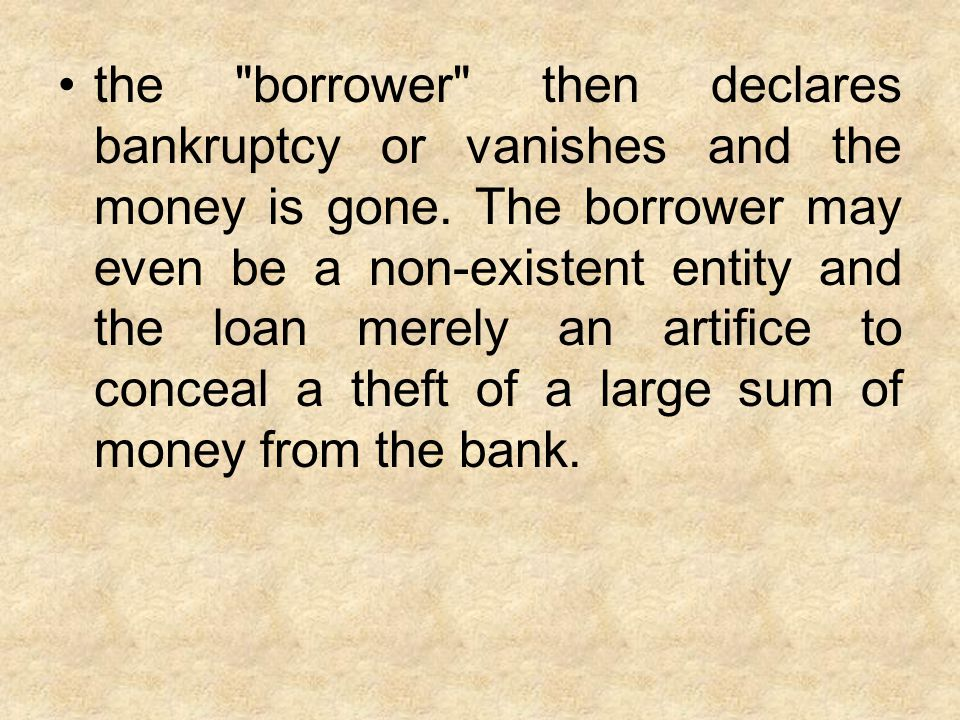 the borrower then declares bankruptcy or vanishes and the money is gone.