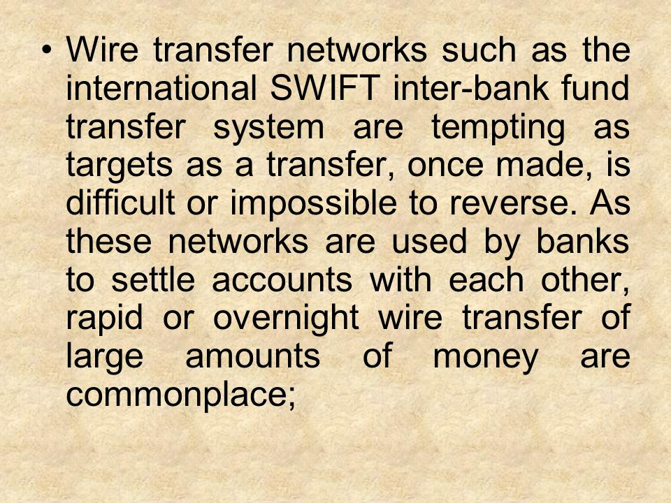 Wire transfer networks such as the international SWIFT inter-bank fund transfer system are tempting as targets as a transfer, once made, is difficult or impossible to reverse.