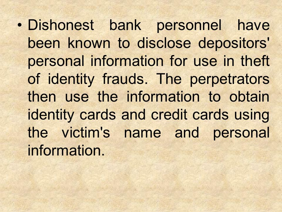 Dishonest bank personnel have been known to disclose depositors personal information for use in theft of identity frauds.