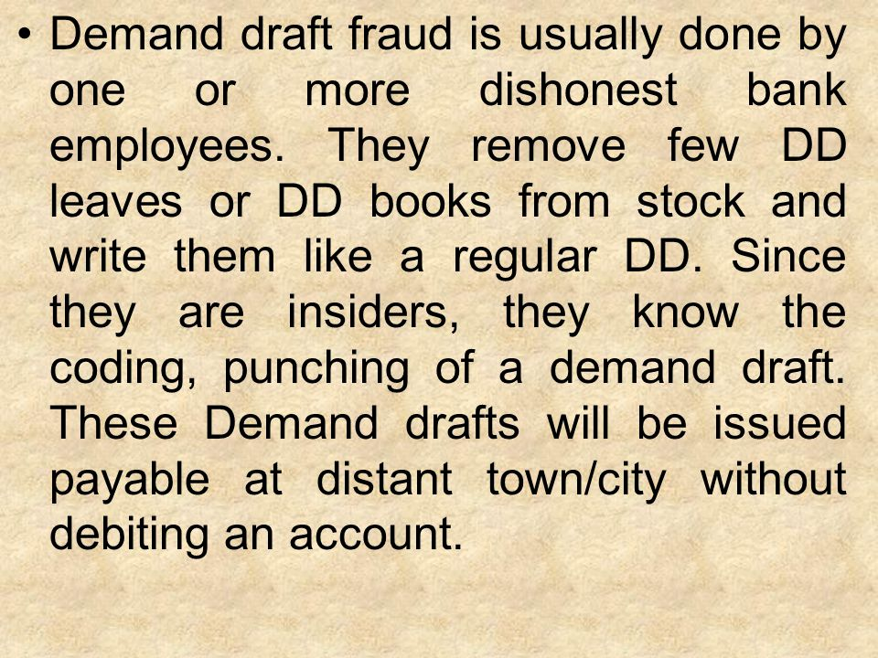 Demand draft fraud is usually done by one or more dishonest bank employees.