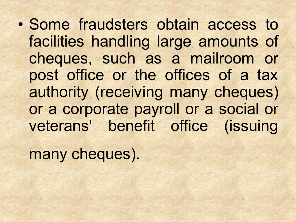 Some fraudsters obtain access to facilities handling large amounts of cheques, such as a mailroom or post office or the offices of a tax authority (receiving many cheques) or a corporate payroll or a social or veterans benefit office (issuing many cheques).
