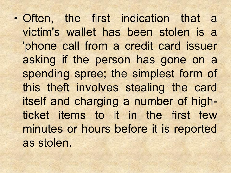 Often, the first indication that a victim s wallet has been stolen is a phone call from a credit card issuer asking if the person has gone on a spending spree; the simplest form of this theft involves stealing the card itself and charging a number of high- ticket items to it in the first few minutes or hours before it is reported as stolen.