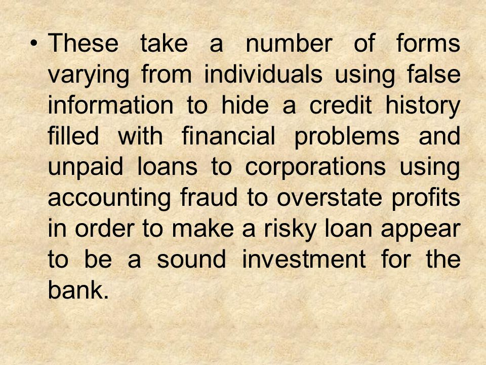 These take a number of forms varying from individuals using false information to hide a credit history filled with financial problems and unpaid loans to corporations using accounting fraud to overstate profits in order to make a risky loan appear to be a sound investment for the bank.
