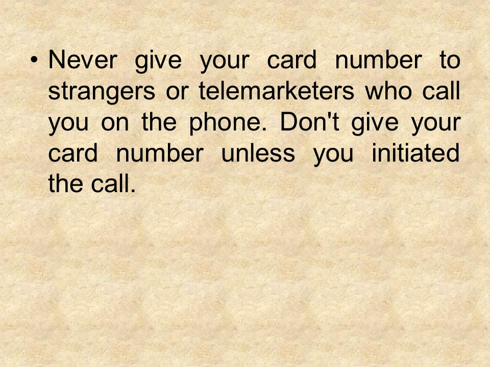 Never give your card number to strangers or telemarketers who call you on the phone.