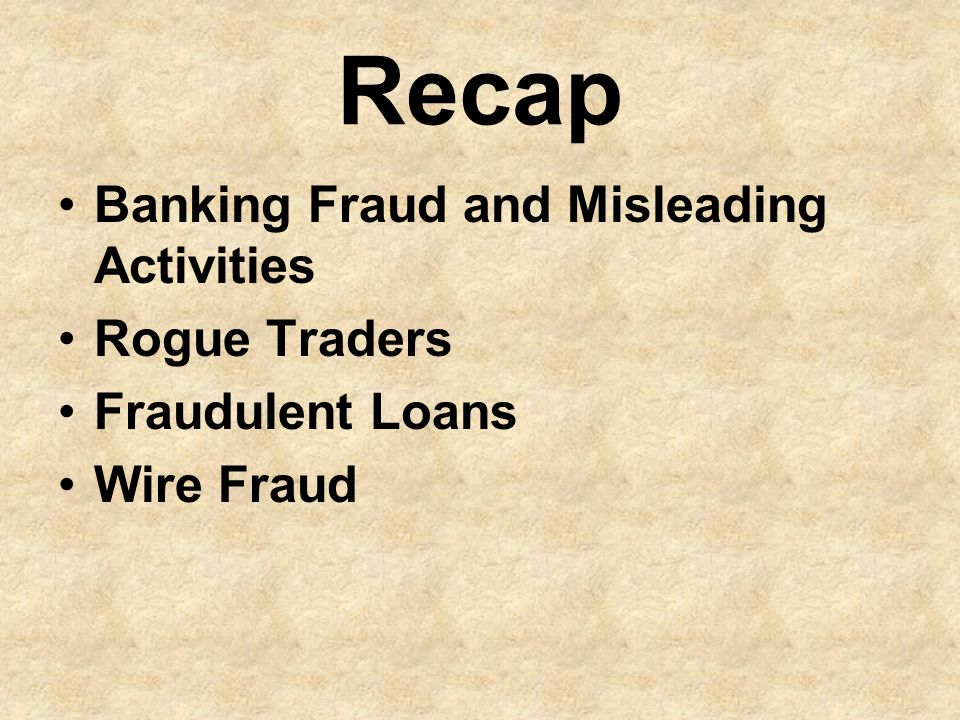 Recap Banking Fraud and Misleading Activities Rogue Traders Fraudulent Loans Wire Fraud