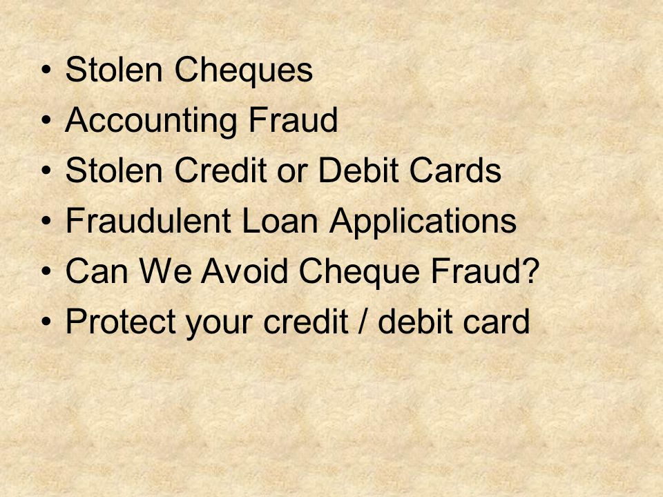 Stolen Cheques Accounting Fraud Stolen Credit or Debit Cards Fraudulent Loan Applications Can We Avoid Cheque Fraud.