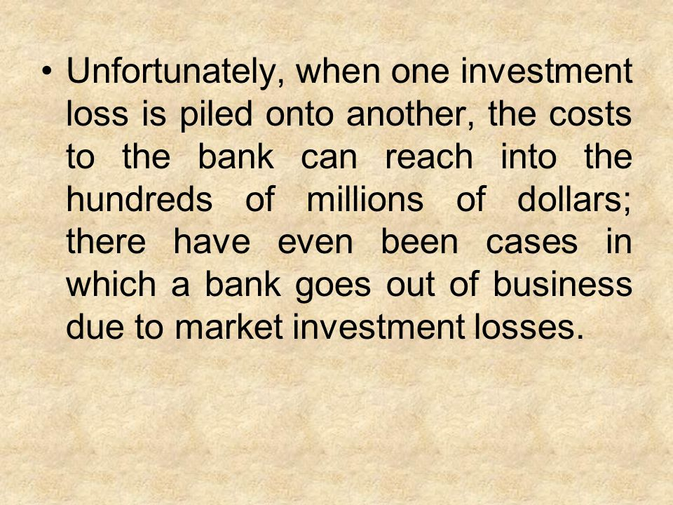 Unfortunately, when one investment loss is piled onto another, the costs to the bank can reach into the hundreds of millions of dollars; there have even been cases in which a bank goes out of business due to market investment losses.
