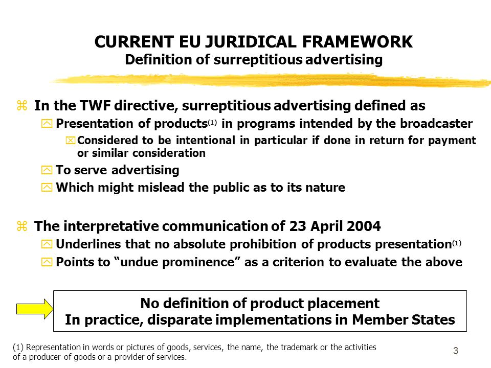 3 CURRENT EU JURIDICAL FRAMEWORK Definition of surreptitious advertising  In the TWF directive, surreptitious advertising defined as  Presentation of products (1) in programs intended by the broadcaster  Considered to be intentional in particular if done in return for payment or similar consideration  To serve advertising  Which might mislead the public as to its nature  The interpretative communication of 23 April 2004  Underlines that no absolute prohibition of products presentation (1)  Points to undue prominence as a criterion to evaluate the above No definition of product placement In practice, disparate implementations in Member States (1) Representation in words or pictures of goods, services, the name, the trademark or the activities of a producer of goods or a provider of services.