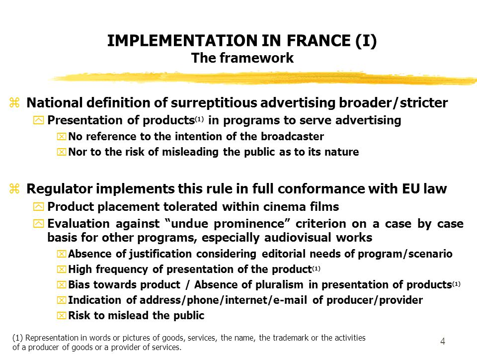4 IMPLEMENTATION IN FRANCE (I) The framework  National definition of surreptitious advertising broader/stricter  Presentation of products (1) in programs to serve advertising  No reference to the intention of the broadcaster  Nor to the risk of misleading the public as to its nature  Regulator implements this rule in full conformance with EU law  Product placement tolerated within cinema films  Evaluation against undue prominence criterion on a case by case basis for other programs, especially audiovisual works  Absence of justification considering editorial needs of program/scenario  High frequency of presentation of the product (1)  Bias towards product / Absence of pluralism in presentation of products (1)  Indication of address/phone/internet/e-mail of producer/provider  Risk to mislead the public (1) Representation in words or pictures of goods, services, the name, the trademark or the activities of a producer of goods or a provider of services.