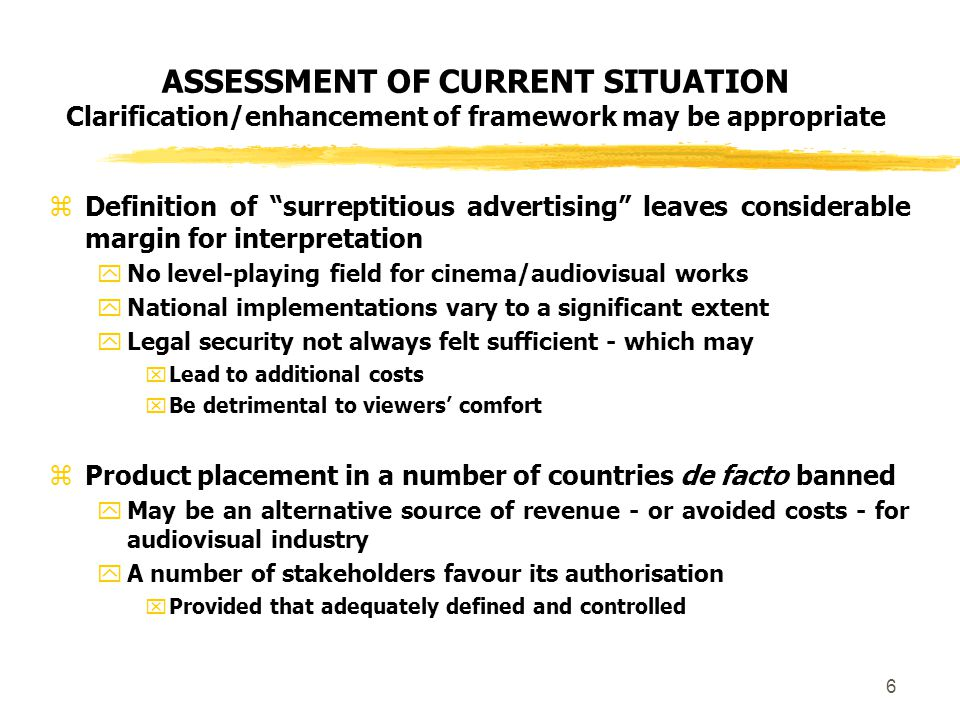 6 ASSESSMENT OF CURRENT SITUATION Clarification/enhancement of framework may be appropriate  Definition of surreptitious advertising leaves considerable margin for interpretation  No level-playing field for cinema/audiovisual works  National implementations vary to a significant extent  Legal security not always felt sufficient - which may  Lead to additional costs  Be detrimental to viewers' comfort  Product placement in a number of countries de facto banned  May be an alternative source of revenue - or avoided costs - for audiovisual industry  A number of stakeholders favour its authorisation  Provided that adequately defined and controlled