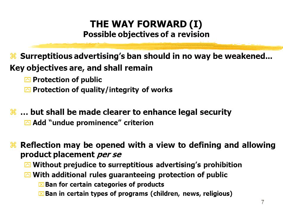 7 THE WAY FORWARD (I) Possible objectives of a revision  Surreptitious advertising's ban should in no way be weakened...