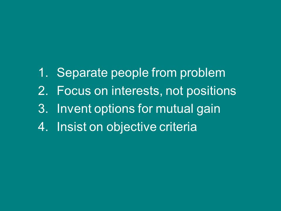 1.Separate people from problem 2.Focus on interests, not positions 3.Invent options for mutual gain 4.Insist on objective criteria