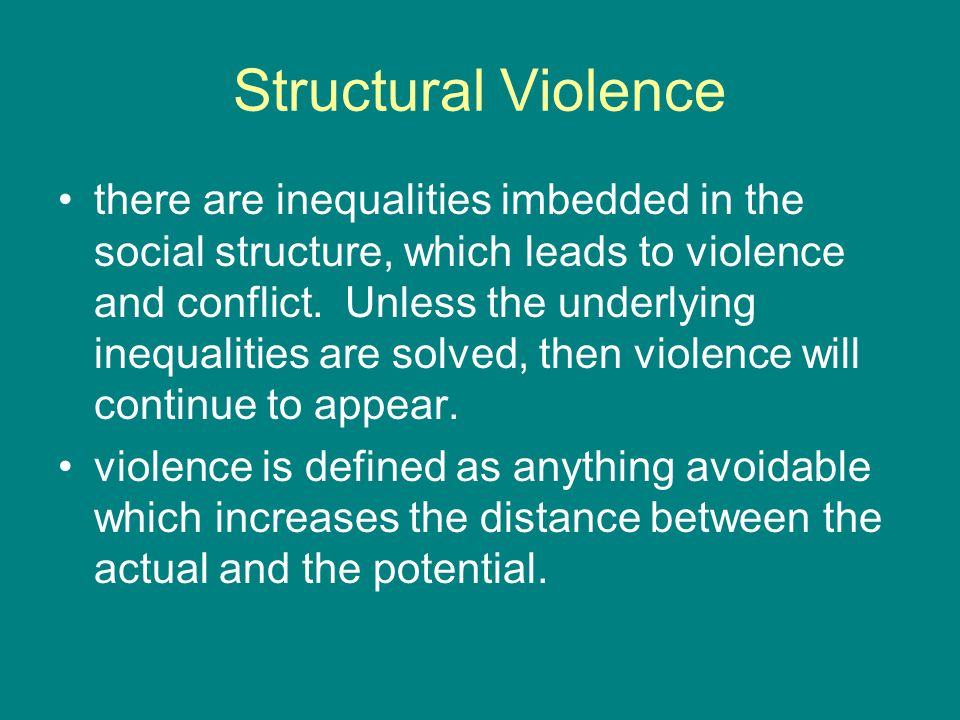Structural Violence there are inequalities imbedded in the social structure, which leads to violence and conflict.