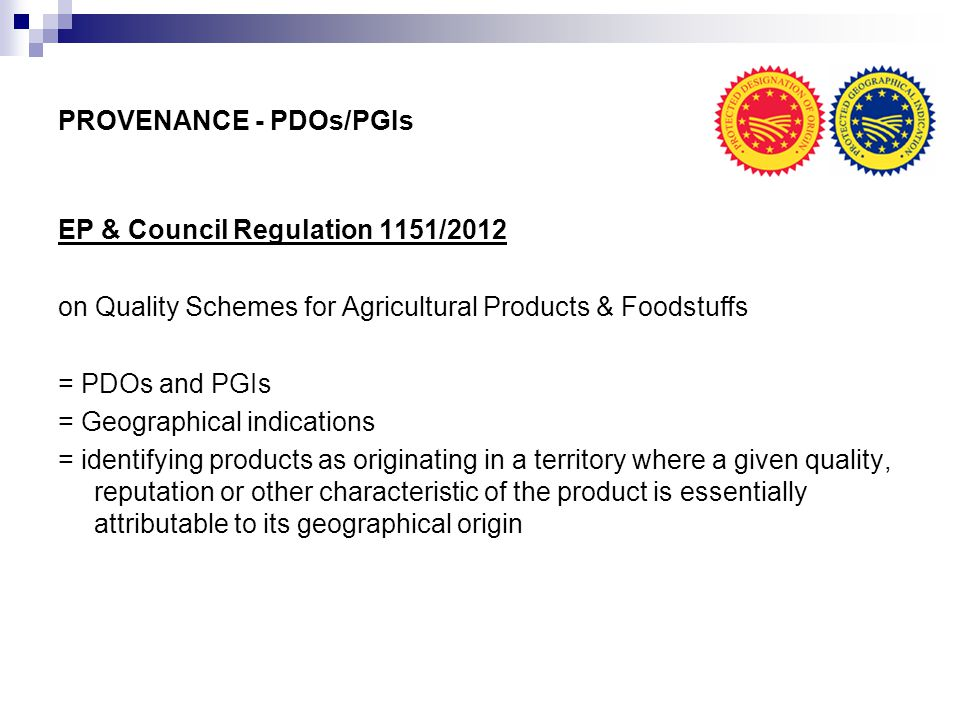 PROVENANCE - PDOs/PGIs EP & Council Regulation 1151/2012 on Quality Schemes for Agricultural Products & Foodstuffs = PDOs and PGIs = Geographical indications = identifying products as originating in a territory where a given quality, reputation or other characteristic of the product is essentially attributable to its geographical origin