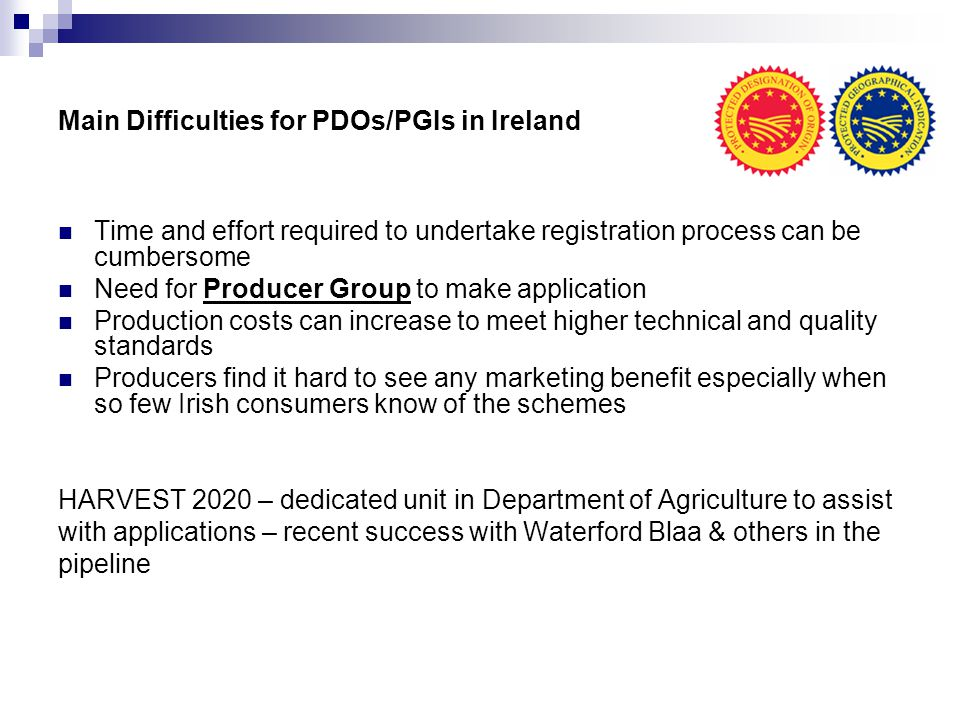 Main Difficulties for PDOs/PGIs in Ireland Time and effort required to undertake registration process can be cumbersome Need for Producer Group to mak