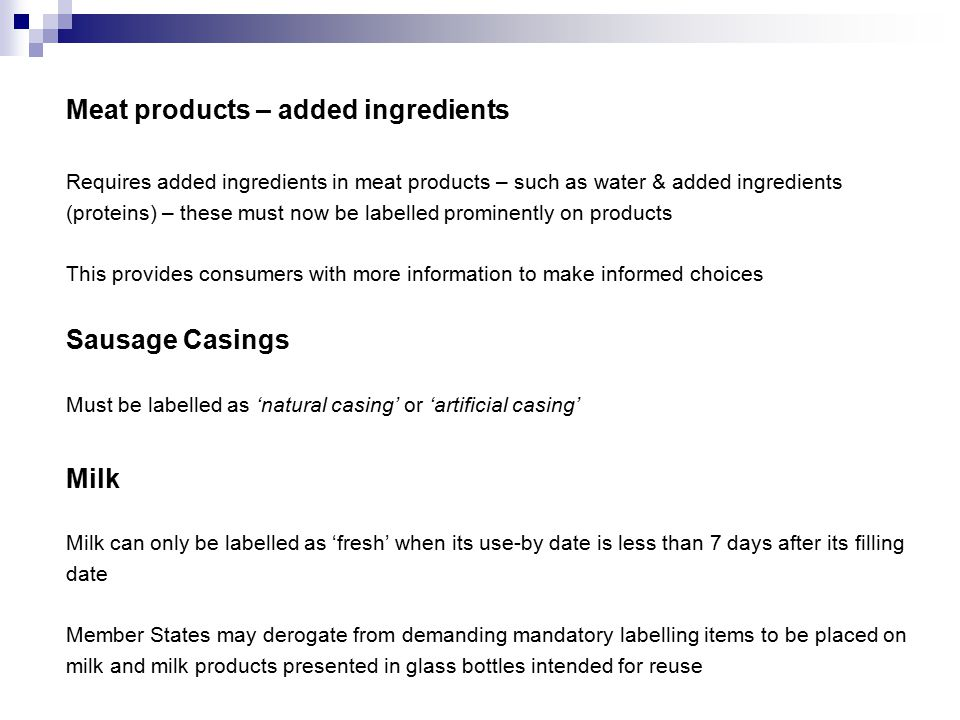 Meat products – added ingredients Requires added ingredients in meat products – such as water & added ingredients (proteins) – these must now be labelled prominently on products This provides consumers with more information to make informed choices Sausage Casings Must be labelled as 'natural casing' or 'artificial casing' Milk Milk can only be labelled as 'fresh' when its use-by date is less than 7 days after its filling date Member States may derogate from demanding mandatory labelling items to be placed on milk and milk products presented in glass bottles intended for reuse