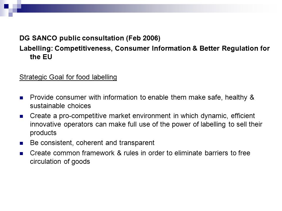DG SANCO public consultation (Feb 2006) Labelling: Competitiveness, Consumer Information & Better Regulation for the EU Strategic Goal for food labelling Provide consumer with information to enable them make safe, healthy & sustainable choices Create a pro-competitive market environment in which dynamic, efficient innovative operators can make full use of the power of labelling to sell their products Be consistent, coherent and transparent Create common framework & rules in order to eliminate barriers to free circulation of goods