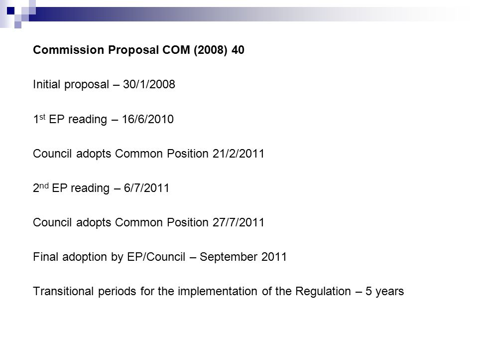 Commission Proposal COM (2008) 40 Initial proposal – 30/1/2008 1 st EP reading – 16/6/2010 Council adopts Common Position 21/2/2011 2 nd EP reading – 6/7/2011 Council adopts Common Position 27/7/2011 Final adoption by EP/Council – September 2011 Transitional periods for the implementation of the Regulation – 5 years