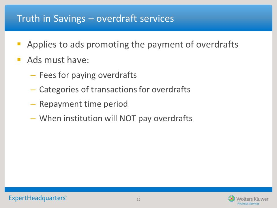 15 Truth in Savings – overdraft services  Applies to ads promoting the payment of overdrafts  Ads must have: – Fees for paying overdrafts – Categori