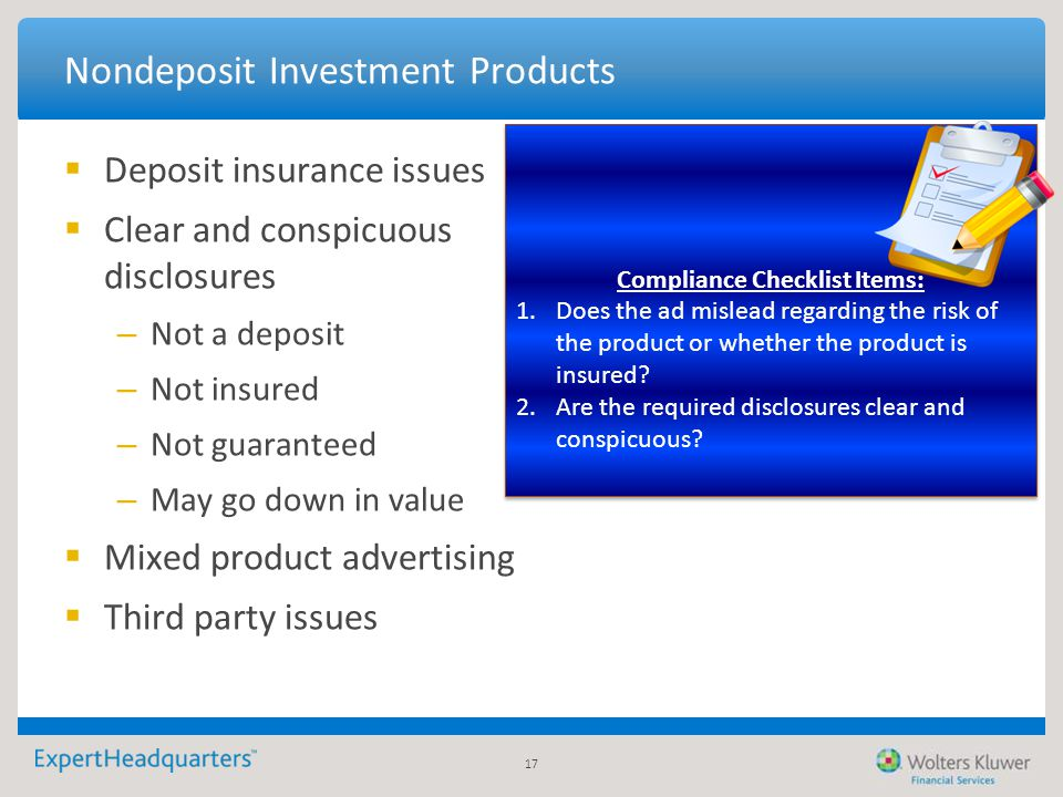 17 Nondeposit Investment Products  Deposit insurance issues  Clear and conspicuous disclosures – Not a deposit – Not insured – Not guaranteed – May
