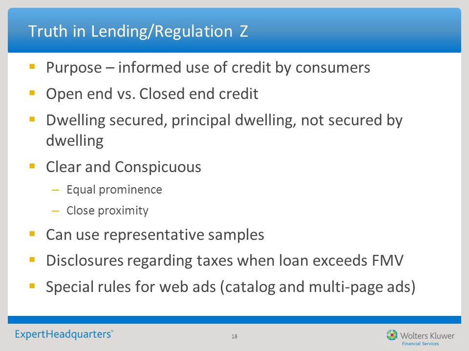 18 Truth in Lending/Regulation Z  Purpose – informed use of credit by consumers  Open end vs. Closed end credit  Dwelling secured, principal dwelli