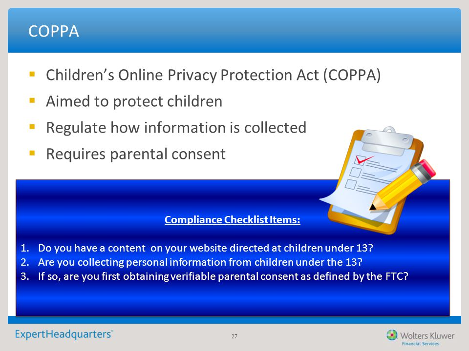 27 COPPA  Children's Online Privacy Protection Act (COPPA)  Aimed to protect children  Regulate how information is collected  Requires parental co