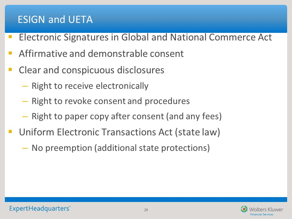 29 ESIGN and UETA  Electronic Signatures in Global and National Commerce Act  Affirmative and demonstrable consent  Clear and conspicuous disclosur