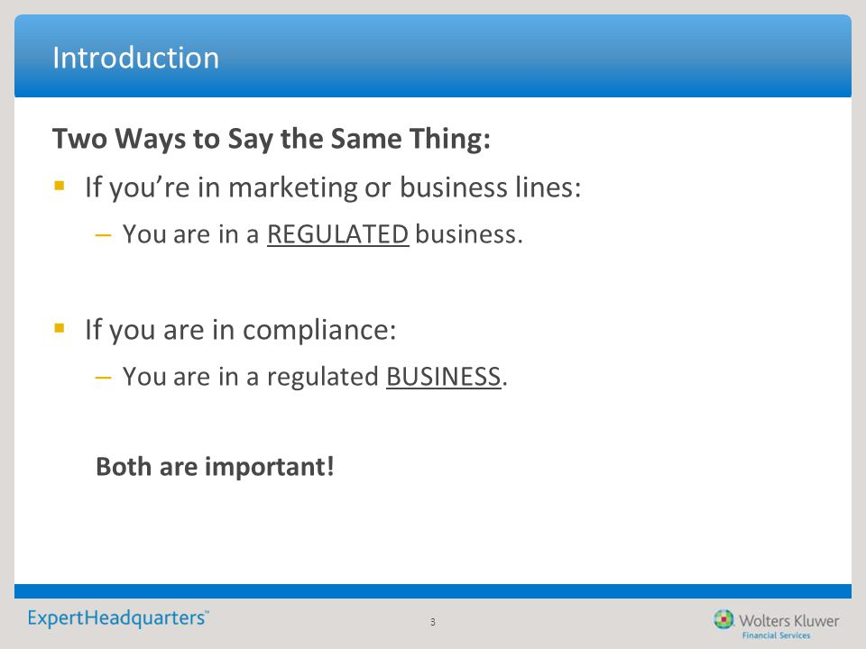 3 Introduction Two Ways to Say the Same Thing:  If you're in marketing or business lines: – You are in a REGULATED business.  If you are in complian