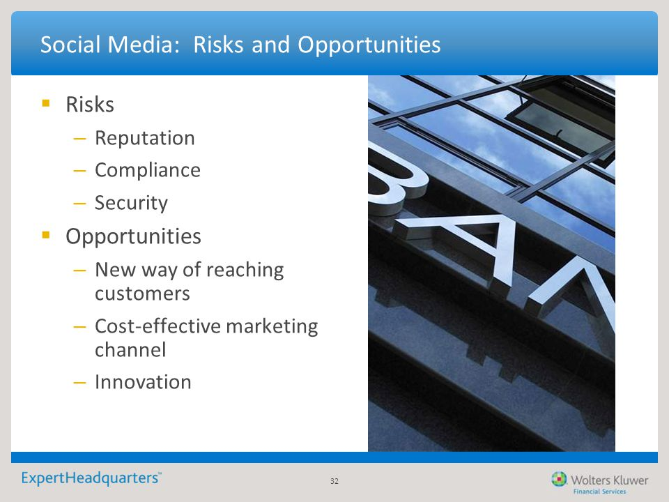 32 Social Media: Risks and Opportunities  Risks – Reputation – Compliance – Security  Opportunities – New way of reaching customers – Cost-effective