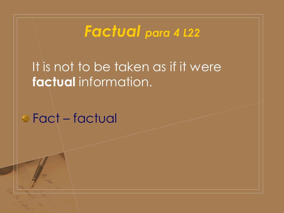 Factual para 4 L22 It is not to be taken as if it were factual information. Fact – factual