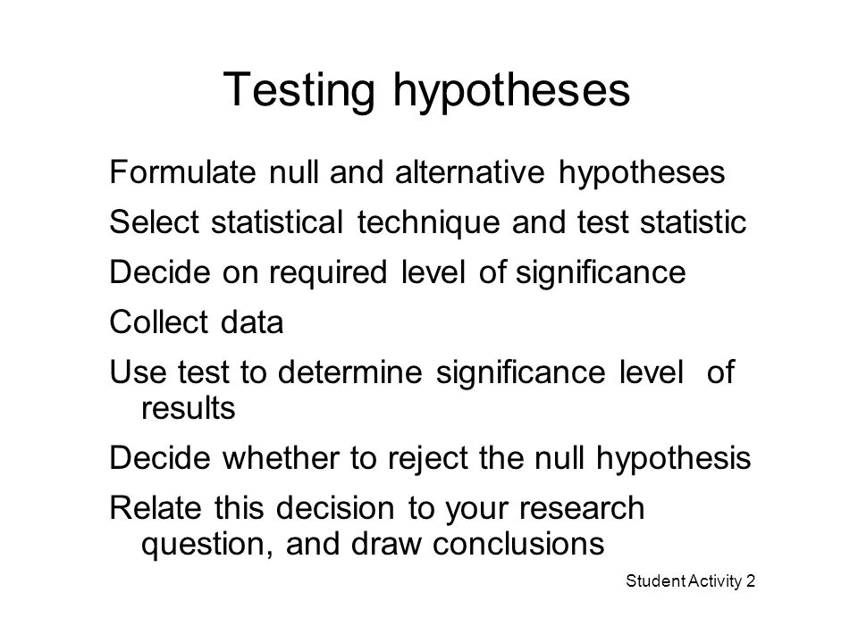 Testing hypotheses Formulate null and alternative hypotheses Select statistical technique and test statistic Decide on required level of significance Collect data Use test to determine significance level of results Decide whether to reject the null hypothesis Relate this decision to your research question, and draw conclusions Student Activity 2