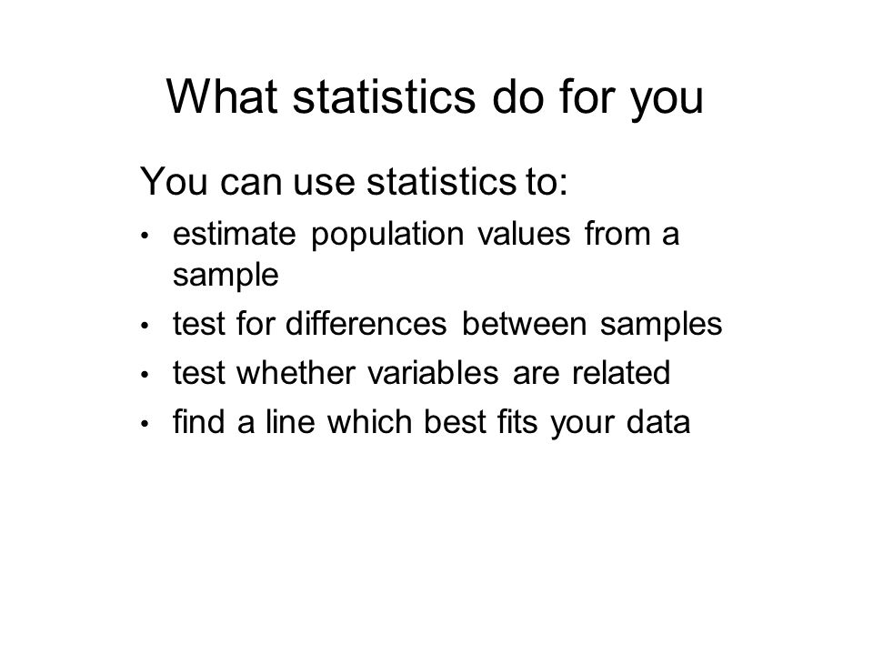 What statistics do for you You can use statistics to: estimate population values from a sample test for differences between samples test whether variables are related find a line which best fits your data