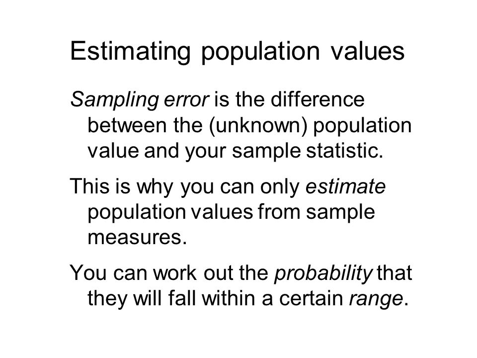 Estimating population values Sampling error is the difference between the (unknown) population value and your sample statistic.
