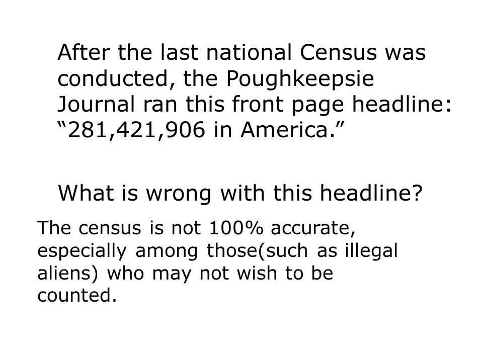 """After the last national Census was conducted, the Poughkeepsie Journal ran this front page headline: """"281,421,906 in America."""" What is wrong with this"""