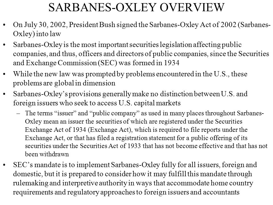 SARBANES-OXLEY OVERVIEW On July 30, 2002, President Bush signed the Sarbanes-Oxley Act of 2002 (Sarbanes- Oxley) into law Sarbanes-Oxley is the most i