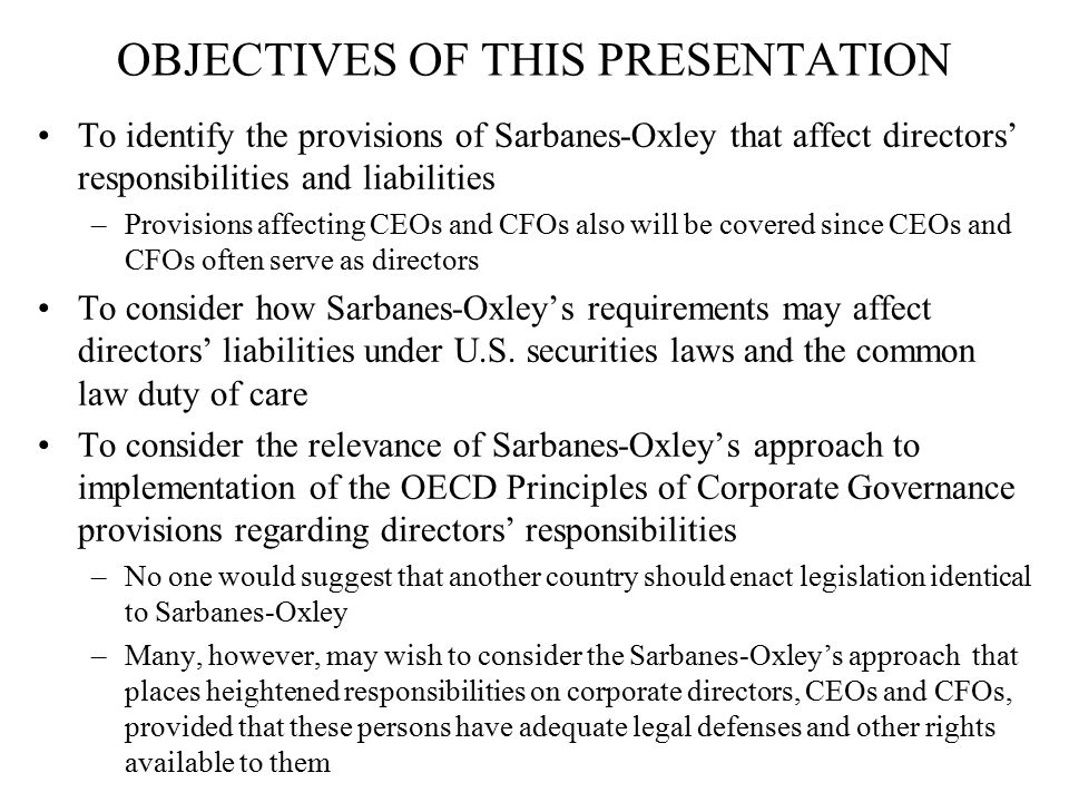 SUMMARY OF SARBANES OXLEY PROVISIONS AFFECTING DIRECTORS, CEOs AND CFOs Listed company audit committee independence requirements and responsibilities (Section 301) CEO and CFO financial statement-related certifications (Sections 302 and 906) Unlawful for any officer or director or person acting under the direction thereof to fraudulently influence, coerce, manipulate or mislead any independent accountant engaged to audit the financial statements of an issuer for purposes of rendering the financial statements materially misleading (Section 303) If there is a material restatement of an issuer's reported financial results due to the material noncompliance of the company, as a result of misconduct, the CEO and CFO shall reimburse the issuer for any bonus or incentive or equity-based compensation received within the 12 months following the filing with the financial statements subsequently required to be restated (Section 304)