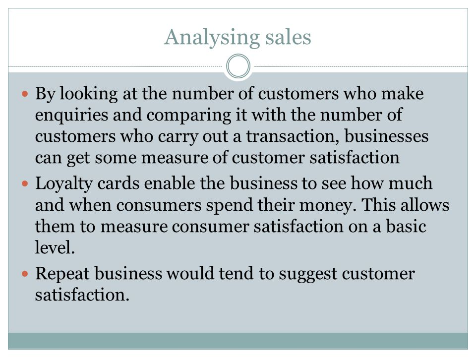 Analysing sales By looking at the number of customers who make enquiries and comparing it with the number of customers who carry out a transaction, businesses can get some measure of customer satisfaction Loyalty cards enable the business to see how much and when consumers spend their money.