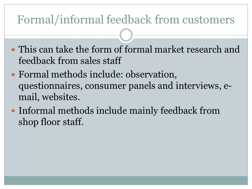 Formal/informal feedback from customers This can take the form of formal market research and feedback from sales staff Formal methods include: observation, questionnaires, consumer panels and interviews, e- mail, websites.
