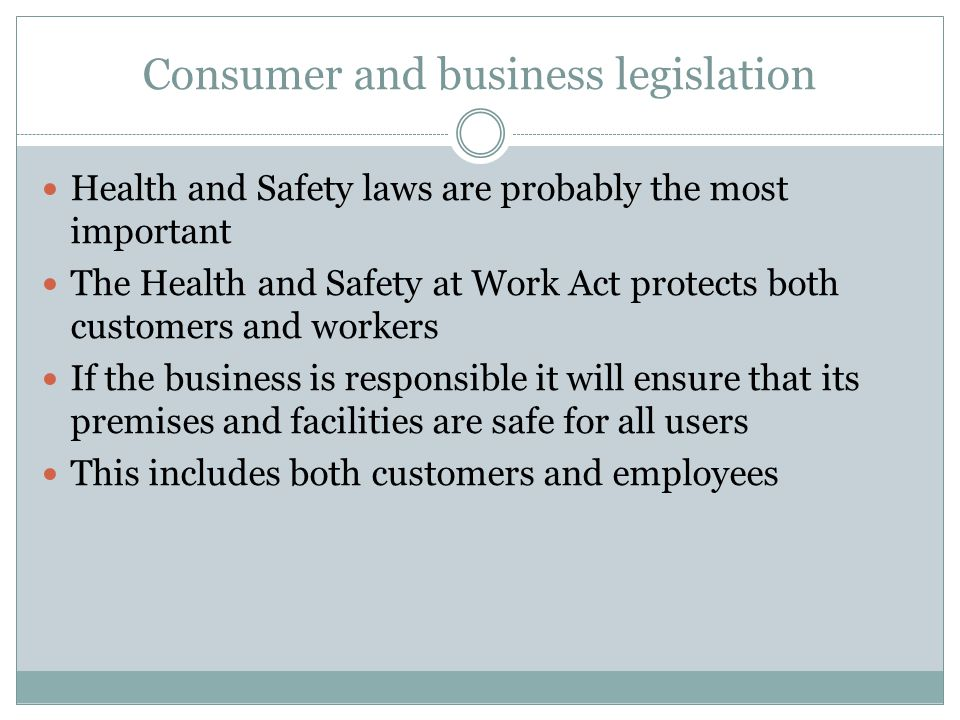 Consumer and business legislation Health and Safety laws are probably the most important The Health and Safety at Work Act protects both customers and workers If the business is responsible it will ensure that its premises and facilities are safe for all users This includes both customers and employees