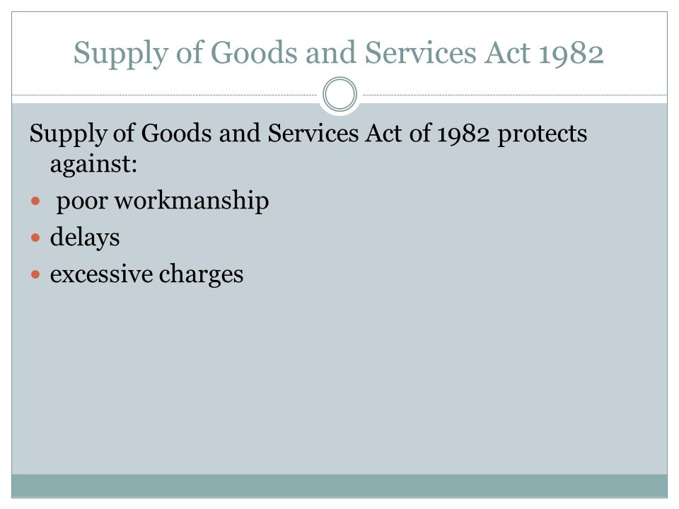 Supply of Goods and Services Act 1982 Supply of Goods and Services Act of 1982 protects against: poor workmanship delays excessive charges
