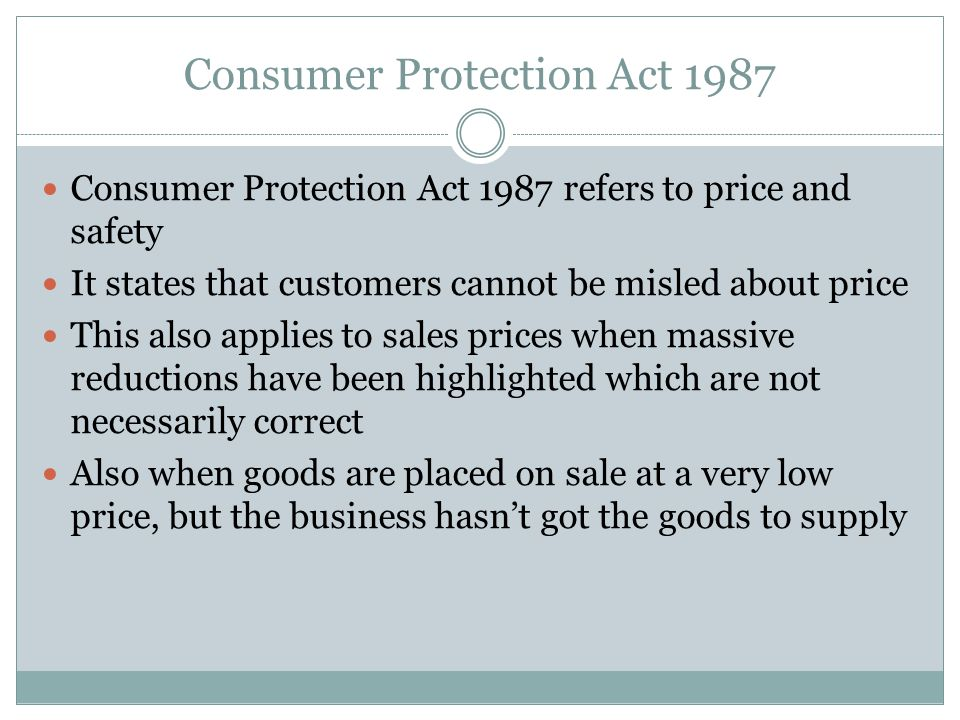 Consumer Protection Act 1987 Consumer Protection Act 1987 refers to price and safety It states that customers cannot be misled about price This also applies to sales prices when massive reductions have been highlighted which are not necessarily correct Also when goods are placed on sale at a very low price, but the business hasn't got the goods to supply