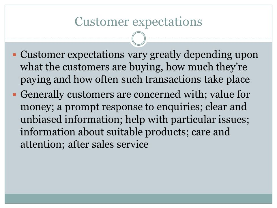 Customer expectations Customer expectations vary greatly depending upon what the customers are buying, how much they're paying and how often such transactions take place Generally customers are concerned with; value for money; a prompt response to enquiries; clear and unbiased information; help with particular issues; information about suitable products; care and attention; after sales service