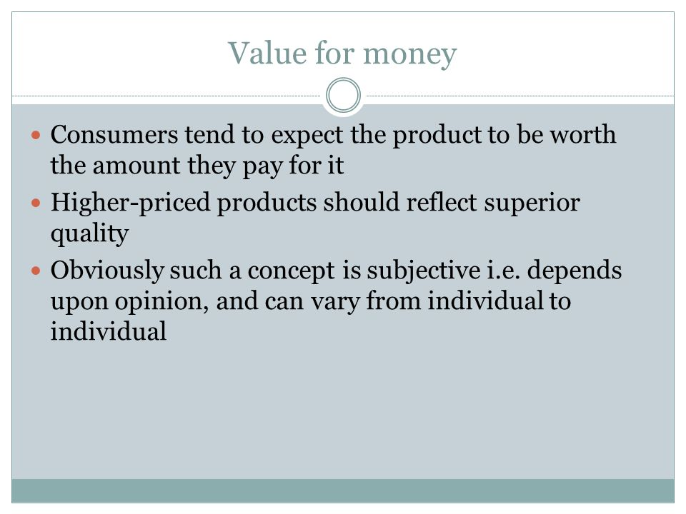 Value for money Consumers tend to expect the product to be worth the amount they pay for it Higher-priced products should reflect superior quality Obviously such a concept is subjective i.e.