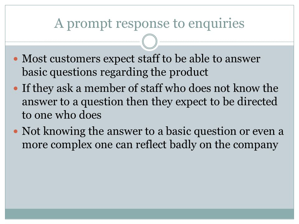 A prompt response to enquiries Most customers expect staff to be able to answer basic questions regarding the product If they ask a member of staff who does not know the answer to a question then they expect to be directed to one who does Not knowing the answer to a basic question or even a more complex one can reflect badly on the company