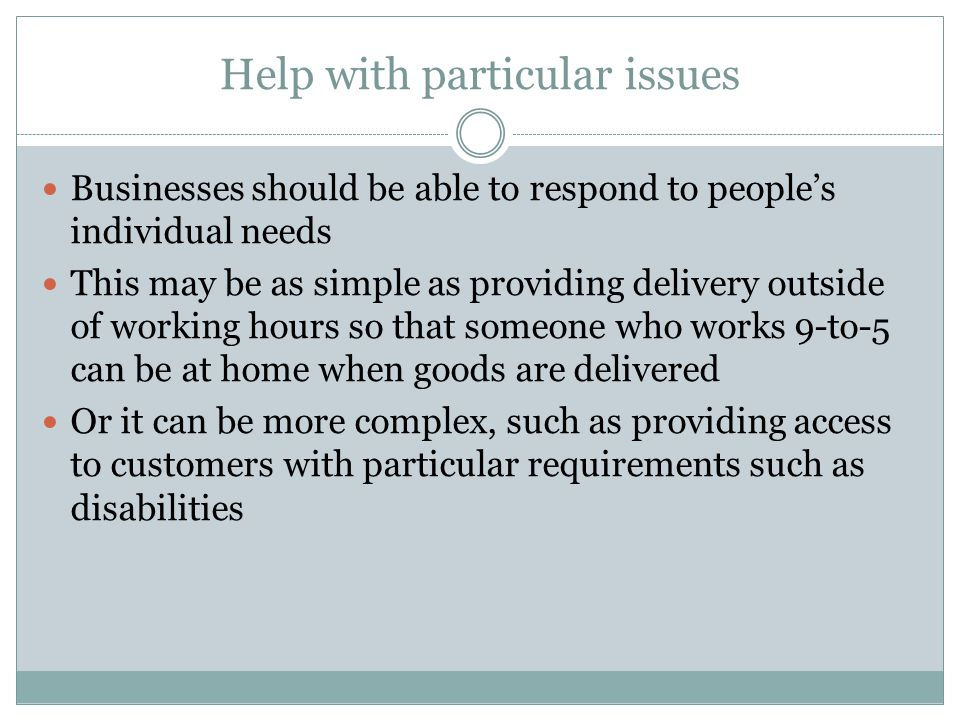 Help with particular issues Businesses should be able to respond to people's individual needs This may be as simple as providing delivery outside of working hours so that someone who works 9-to-5 can be at home when goods are delivered Or it can be more complex, such as providing access to customers with particular requirements such as disabilities