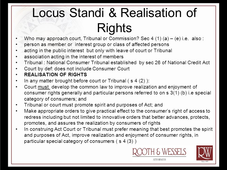 Protection of Consumer Rights Section 68 – Where consumer exercises right ito Act or iro agreement certain responses by supplier prohibited Section 69 – Enforcement of rights by consumer: - (a) referring matter directly to Tribunal if such direct referral is permitted by Act with reference to dispute - (b) referring matter to ombud with jurisdiction if supplier subject to jurisdiction of ombud - (c) if matter does not concern supplier referred to in (b): - Industry ombud accredited ito s 82(6) if supplier subject to such ombud - apply to consumer court of province with jurisdiction over matter - referring matter to alternative dispute resolution agent; or - filing complaint with Commission; or - (d) approaching a court with jurisdiction over matter if all other remedies available to person ito national legislation have been exhausted Section 70 - Resolution of disputes between consumer and supplier by referring to alternative dispute resolution agent.