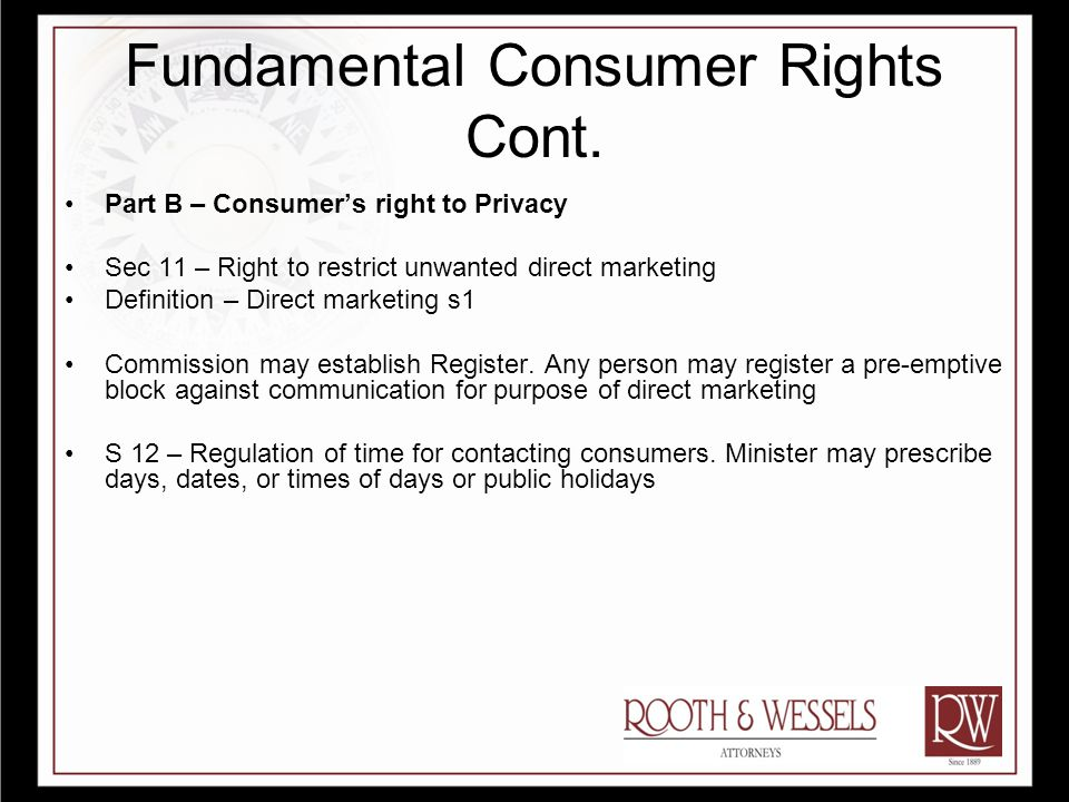 Fundamental Consumer Rights Cont. Part B – Consumer's right to Privacy Sec 11 – Right to restrict unwanted direct marketing Definition – Direct market